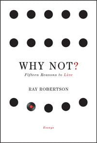 Q&amp;A: Ray Robertson, author of <em>Why Not? Fifteen Reasons to Live</em>