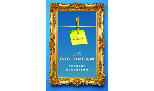 Have We Dreamed so Big?: A Review of Rebecca Rosenblum&#8217;s <em>The Big Dream</em>